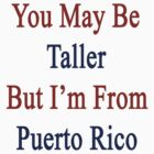 You May Be Taller But I'm From Puerto Rico  by supernova23