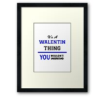 It's a WALENTIN thing, you wouldn't understand !! Framed Print