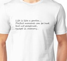 Life is like a garden. Perfect moments can be had, but not preserved, except in memory. Unisex T-Shirt
