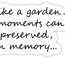 Life is like a garden. Perfect moments can be had, but not preserved, except in memory. Sticker