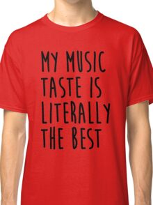 My Music Taste Is Literally The Best Classic T-Shirt