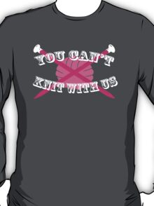 You Can't Knit With Us! T-Shirt