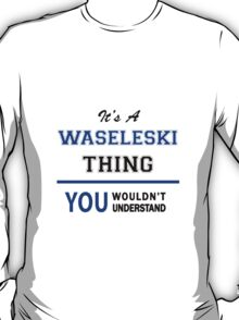 It's a WASELESKI thing, you wouldn't understand !! T-Shirt