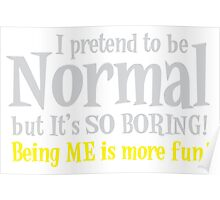I pretend to be normal but it's SO BORING! Being me is more FUN! Poster