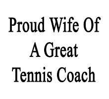 Proud Wife Of A Great Tennis Coach  by supernova23