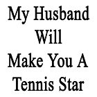 My Husband Will Make You A Tennis Star  by supernova23