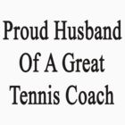 Proud Husband Of A Great Tennis Coach  by supernova23