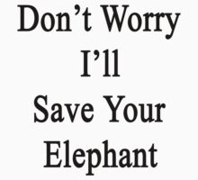 Don't Worry I'll Save Your Elephant  by supernova23