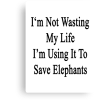 I'm Not Wasting My Life I'm Using It To Save Elephants  Canvas Print