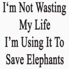 I'm Not Wasting My Life I'm Using It To Save Elephants  by supernova23