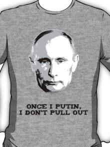 Once I Putin, I Don't Pull Out - Vladimir Putin Shirt 1A T-Shirt