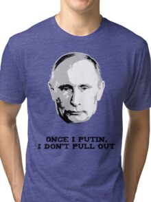 Once I Putin, I Don't Pull Out - Vladimir Putin Shirt 1A Tri-blend T-Shirt