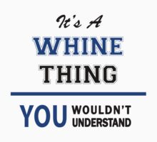 It's a WHINE thing, you wouldn't understand !! by thinging