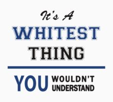 It's a WHITEST thing, you wouldn't understand !! by thinging