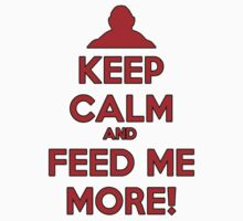 Keep Calm And Feed Me More by HelloStar