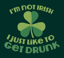 I'm not Irish I just like to get DRUNK! funny St Patricks day design by jazzydevil
