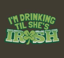 I'm drinking til (until) she's IRISH with a green shamrock by jazzydevil