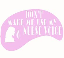 Don't Make Me Use My Nurse Voice by fancytees