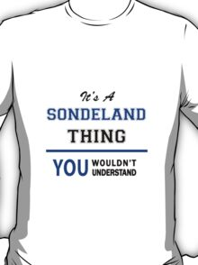 It's a SONDELAND thing, you wouldn't understand !! T-Shirt