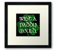 Irish A Paddy Would.  Framed Print