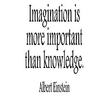 Albert Einstein; Imagination is more important than knowledge. Black on White Photographic Print