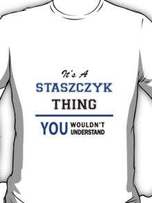It's a STASZCZYK thing, you wouldn't understand !! T-Shirt