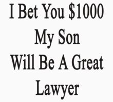 I Bet You $1000 My Son Will Be A Great Lawyer  by supernova23