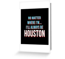 No Matter Where I'm.....Always Be Houston Greeting Card