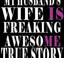 My Husband's Wife Is Freaking Awesome True Story by fancytees