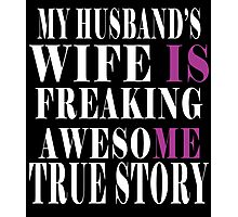 My Husband's Wife Is Freaking Awesome True Story Photographic Print