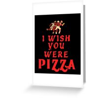 I Wish You Were PIZZA Greeting Card