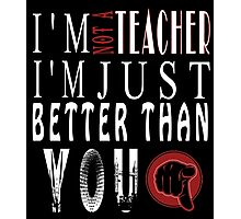 I'm  Not A Teacher I'm Just Better Than You Photographic Print