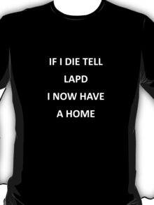 If I die tell LAPD I now have a home T-Shirt