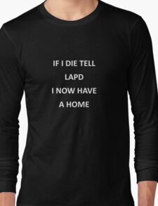 If I die tell LAPD I now have a home Long Sleeve T-Shirt