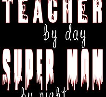 TEACHER BY DAY SUPER MOM BY NIGHT by fancytees