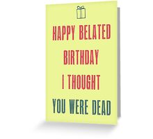Happy belated birthday. I thought you were dead. May the fun be with you :) Greeting Card