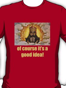 Of course it's a good idea T-Shirt