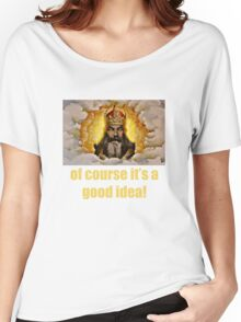 Of course it's a good idea Women's Relaxed Fit T-Shirt
