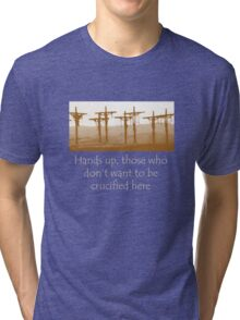 Hands up, those who don't want to be crucified here Tri-blend T-Shirt