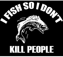 I FISH SO I DON'T KILL PEOPLE Photographic Print