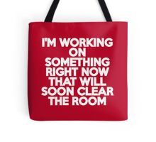 I'm working on something right now that will soon clear the room Tote Bag