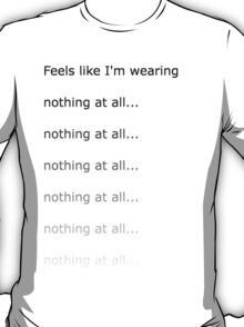 Feels like I'm wearing nothing at all T-Shirt