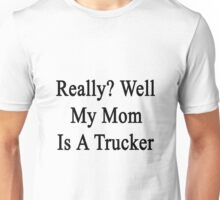 Really? Well My Mom Is A Trucker  Unisex T-Shirt
