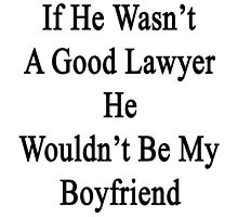 If He Wasn't A Good Lawyer He Wouldn't Be My Boyfriend  by supernova23
