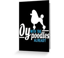 Oy with the Poodles! Greeting Card