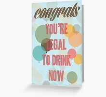 Congrats, you are legal to drink now Greeting Card