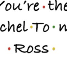 you're the Rachel to my Ross - by MBK9540 Sticker