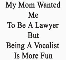 My Mom Wanted Me To Be A Lawyer But Being A Vocalist Is More Fun  T-Shirt