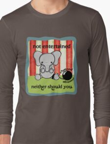 Not Entertained -- Neither Should you! Long Sleeve T-Shirt