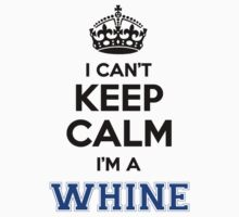 I cant keep calm Im a WHINE by icanting